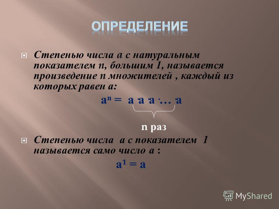 Степенью числа a с натуральным показателем n, большим 1, называется произведение n множителей, каждый из которых равен а : а = а · а · а ·…· а n раз Степенью числа а с показателем 1 называется само число а : а ¹ = а
