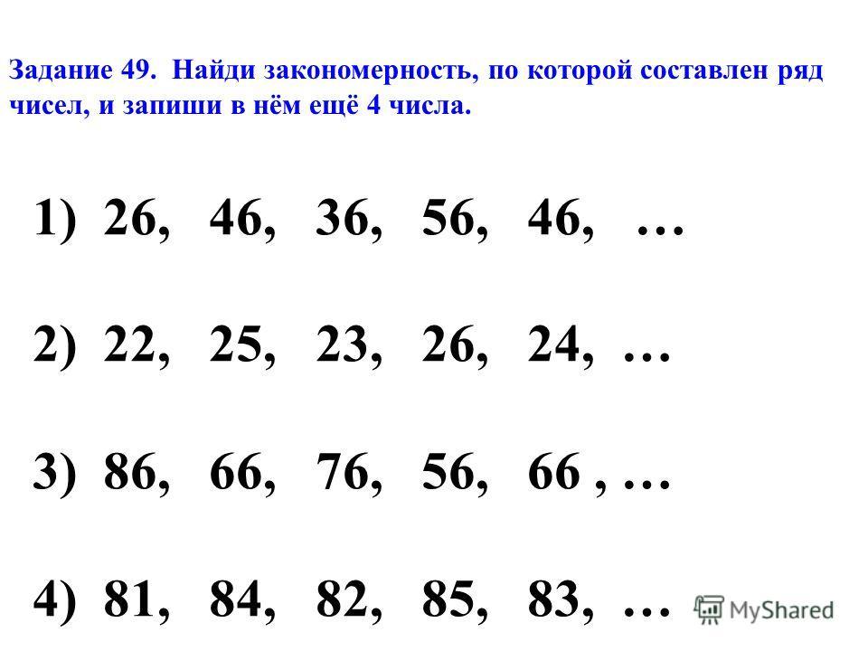 Задание 49. Найди закономерность, по которой составлен ряд чисел, и запиши в нём ещё 4 числа. 1)26, 46, 36, 56, 46, … 2)22, 25, 23, 26, 24, … 3)86, 66, 76, 56, 66, … 4)81, 84, 82, 85, 83, …