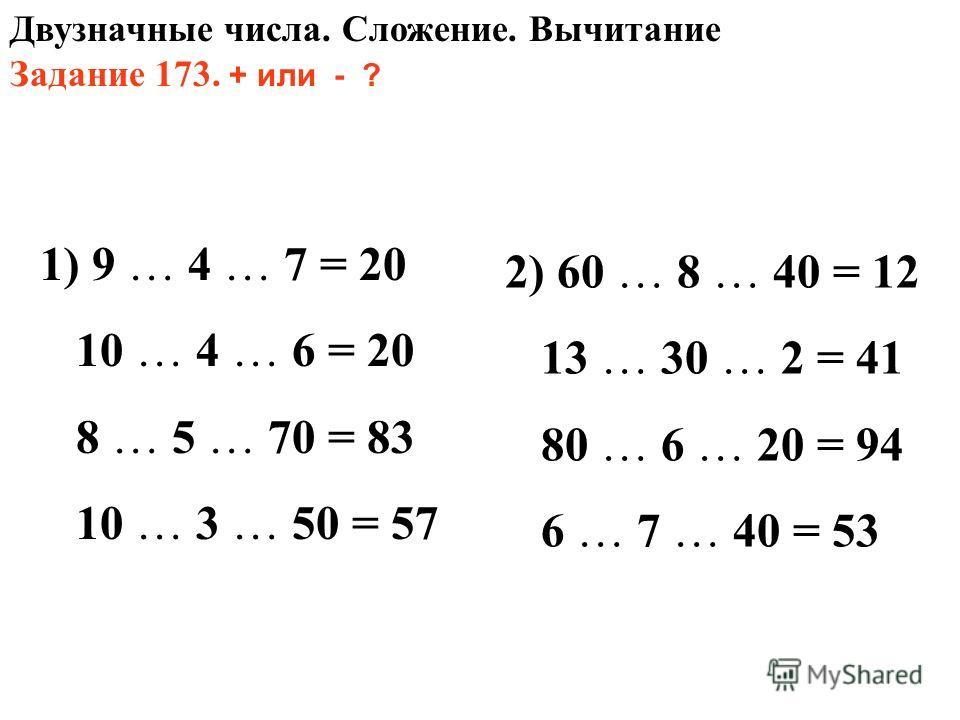 Двузначные числа. Сложение. Вычитание Задание 173. + или - ? 1) 9 … 4 … 7 = 20 10 … 4 … 6 = 20 8 … 5 … 70 = 83 10 … 3 … 50 = 57 2) 60 … 8 … 40 = 12 13 … 30 … 2 = 41 80 … 6 … 20 = 94 6 … 7 … 40 = 53