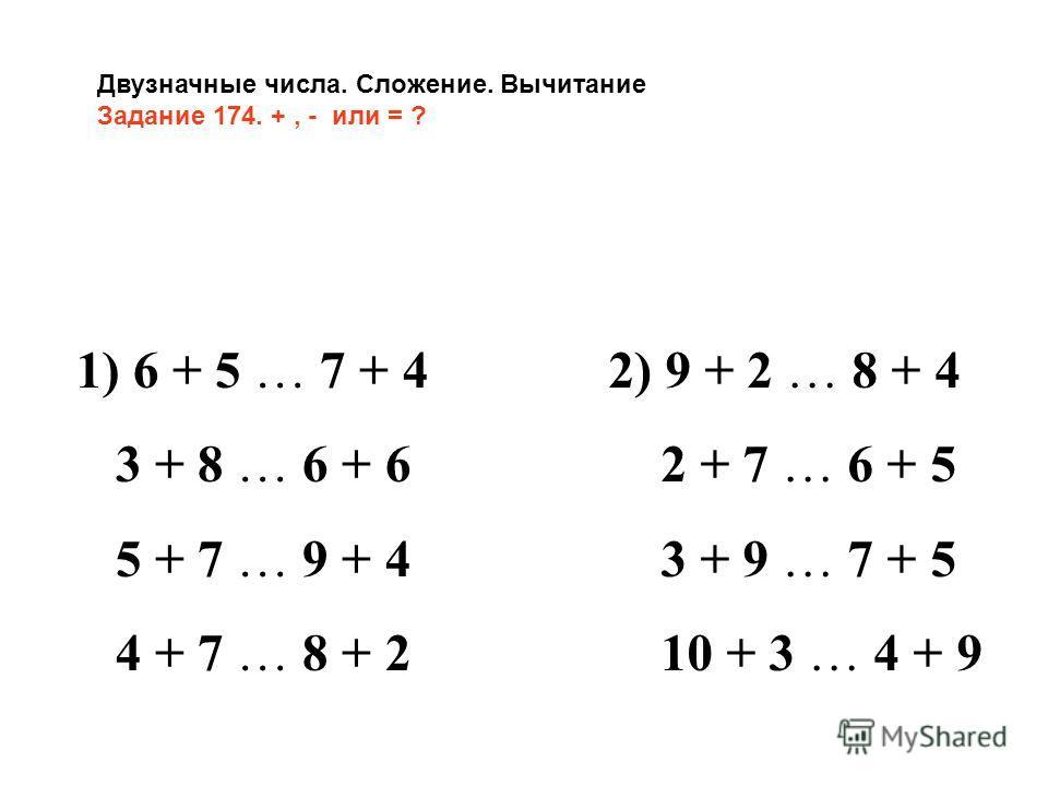 Двузначные числа. Сложение. Вычитание Задание 174. +, - или = ? 1) 6 + 5 … 7 + 4 3 + 8 … 6 + 6 5 + 7 … 9 + 4 4 + 7 … 8 + 2 2) 9 + 2 … 8 + 4 2 + 7 … 6 + 5 3 + 9 … 7 + 5 10 + 3 … 4 + 9