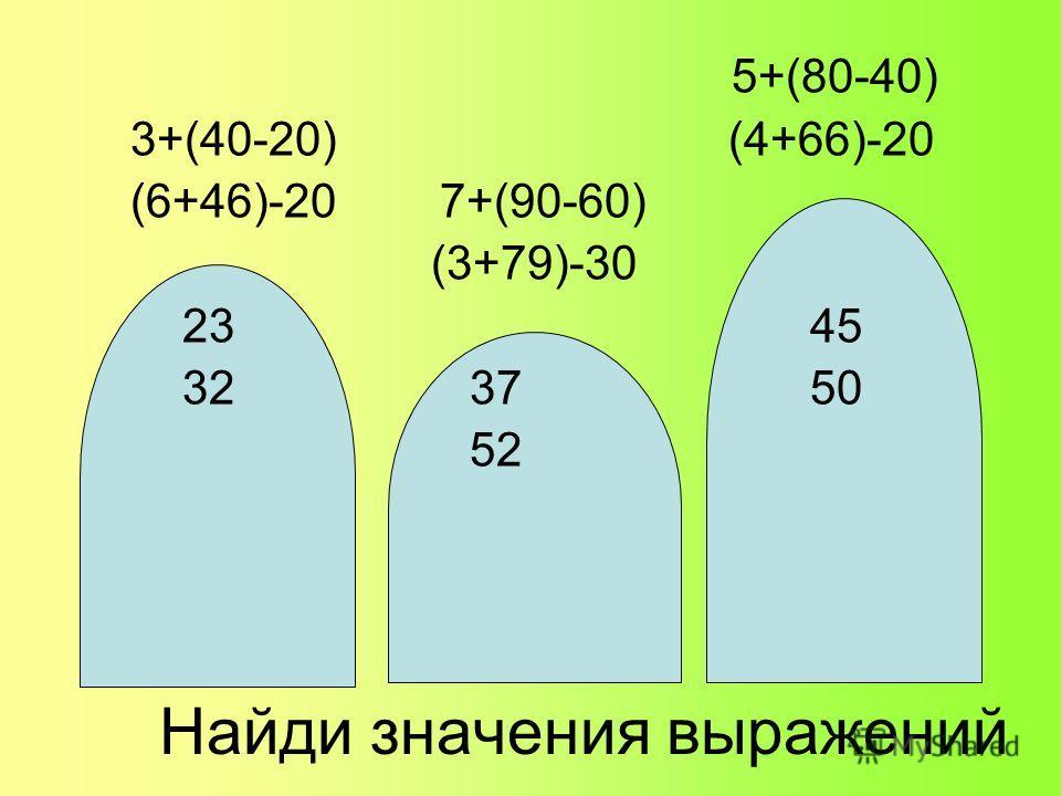 Найди значения выражений 5+(80-40) 3+(40-20) (4+66)-20 (6+46)-20 7+(90-60) (3+79)-30 23 45 32 37 50 52