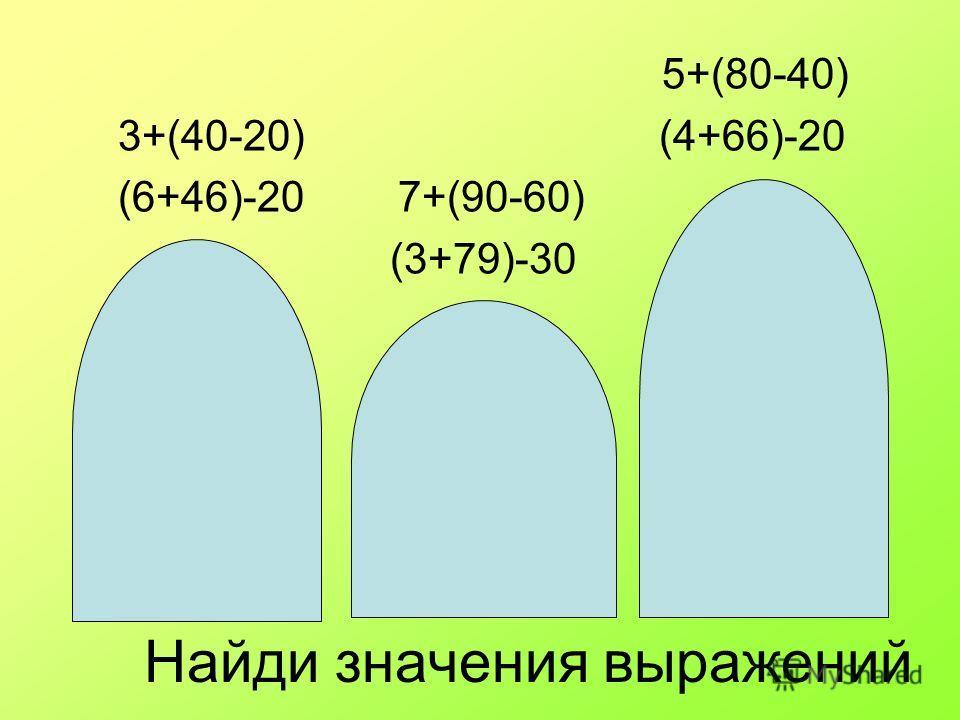Найди значения выражений 5+(80-40) 3+(40-20) (4+66)-20 (6+46)-20 7+(90-60) (3+79)-30