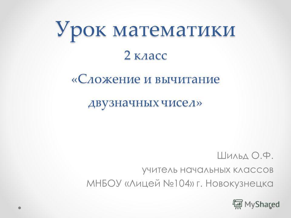 Урок математики 2 класс «Сложение и вычитание двузначных чисел» Шильд О.Ф. учитель начальных классов МНБОУ «Лицей 104» г. Новокузнецка