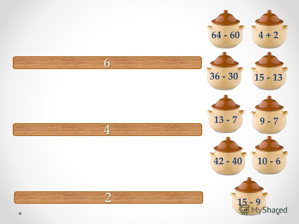6 4 2 64 - 60 10 - 6 36 - 30 15 - 9 4 + 2 13 - 7 42 - 40 9 - 7 15 - 13