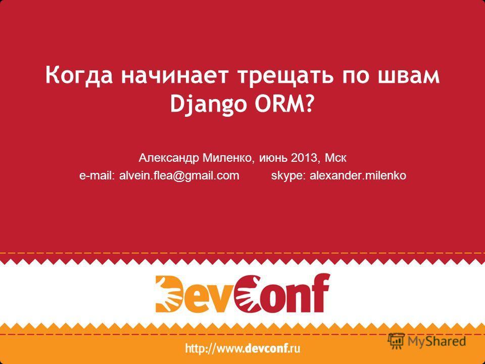 Когда начинает трещать по швам Django ORM? Александр Миленко, июнь 2013, Мск e-mail: alvein.flea@gmail.com skype: alexander.milenko