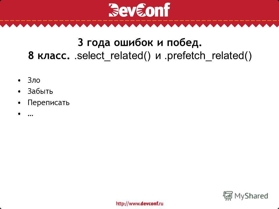 3 года ошибок и побед. 8 класс..select_related() и.prefetch_related() Зло Забыть Переписать …