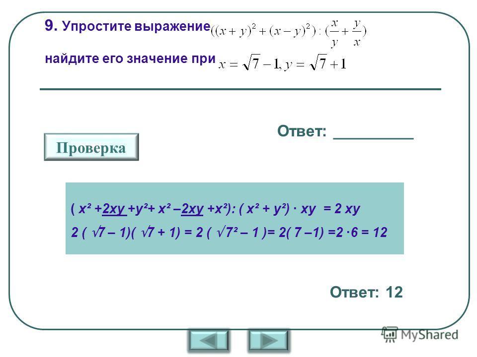 9. Упростите выражение найдите его значение при Ответ: _________ Проверка Ответ: 12 ( х² +2ху +у²+ х² –2ху +х²): ( х² + у²) · ху = 2 ху 2 ( 7 – 1)( 7 + 1) = 2 ( 7² – 1 )= 2( 7 –1) =2 ·6 = 12