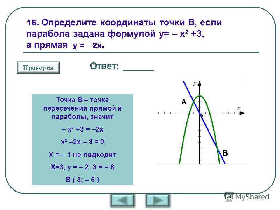16. Определите координаты точки В, если парабола задана формулой у= – х² +3, а прямая у = – 2х. В А Проверка Ответ: ______ Точка В – точка пересечения прямой и параболы, значит – х² +3 = –2х х² –2х – 3 = 0 Х = – 1 не подходит Х=3, у = – 2 ·3 = – 6 В