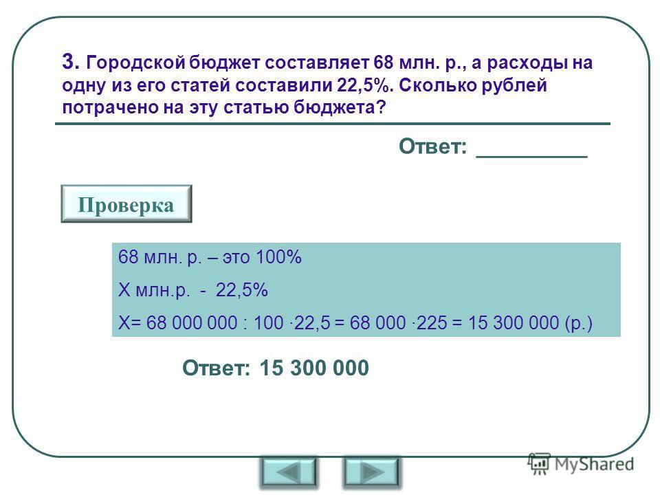 3. Городской бюджет составляет 68 млн. р., а расходы на одну из его статей составили 22,5%. Сколько рублей потрачено на эту статью бюджета? Ответ: _________ Проверка Ответ: 15 300 000 68 млн. р. – это 100% Х млн.р. - 22,5% Х= 68 000 000 : 100 ·22,5 =