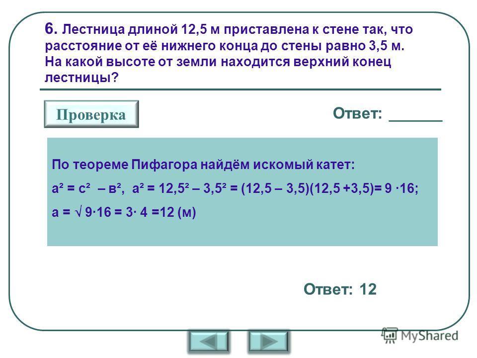 6. Лестница длиной 12,5 м приставлена к стене так, что расстояние от её нижнего конца до стены равно 3,5 м. На какой высоте от земли находится верхний конец лестницы? Ответ: ______ Проверка Ответ: 12 По теореме Пифагора найдём искомый катет: а² = с²