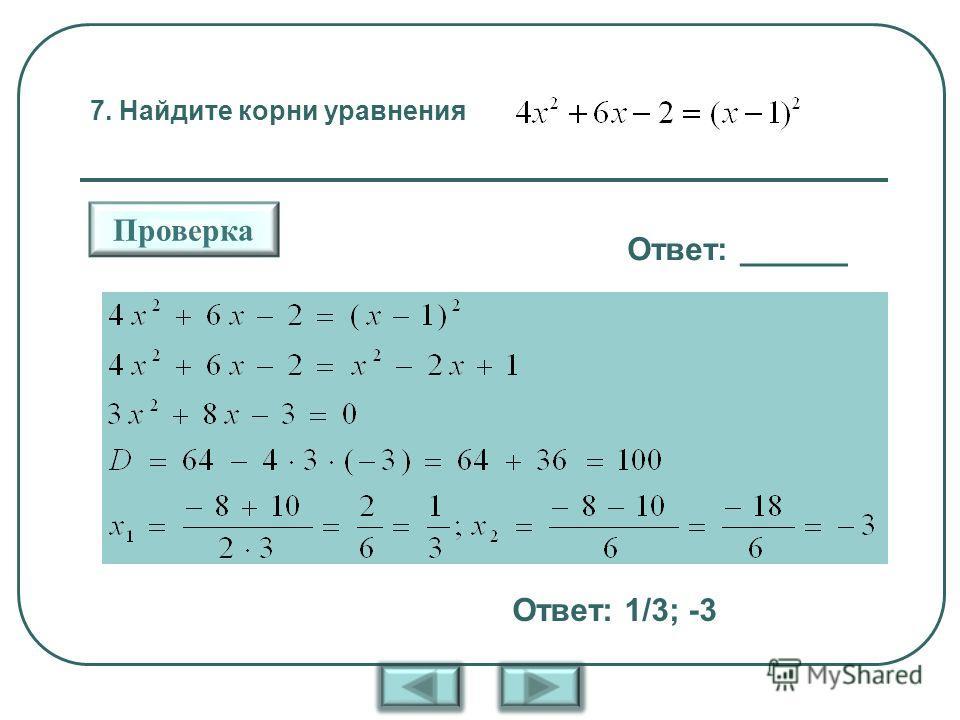 7. Найдите корни уравнения Ответ: ______ Проверка Ответ: 1/3; -3