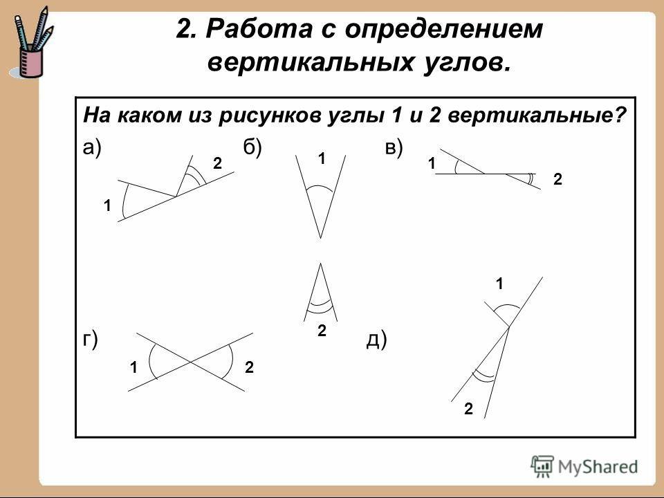 2. Работа с определением вертикальных углов. На каком из рисунков углы 1 и 2 вертикальные? а) б) в) г) д) 1 2 1 1 1 1 2 2 2 2