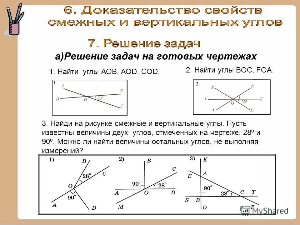 а)Решение задач на готовых чертежах 3. Найди на рисунке смежные и вертикальные углы. Пусть известны величины двух углов, отмеченных на чертеже, 28º и 90º. Можно ли найти величины остальных углов, не выполняя измерений? 1. Найти углы АОВ, АОD, COD. 2.