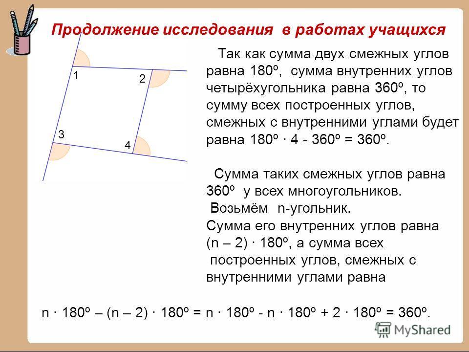 1 2 3 4 Так как сумма двух смежных углов равна 180º, сумма внутренних углов четырёхугольника равна 360º, то сумму всех построенных углов, смежных с внутренними углами будет равна 180º · 4 - 360º = 360º. Сумма таких смежных углов равна 360º у всех мно
