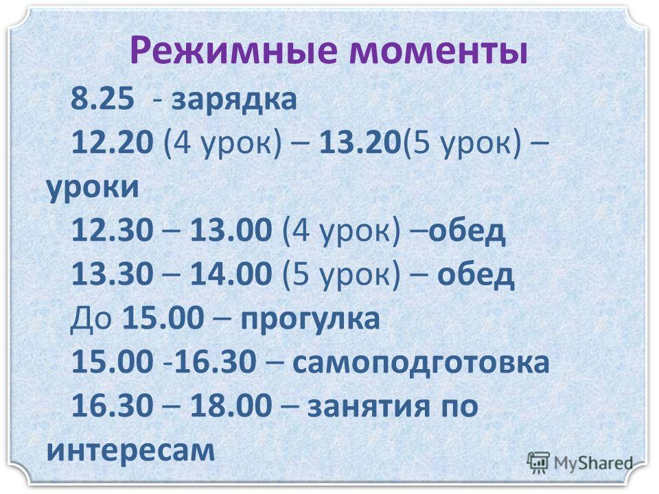 Режимные моменты 8.25 - зарядка 12.20 (4 урок) – 13.20(5 урок) – уроки 12.30 – 13.00 (4 урок) –обед 13.30 – 14.00 (5 урок) – обед До 15.00 – прогулка 15.00 -16.30 – самоподготовка 16.30 – 18.00 – занятия по интересам