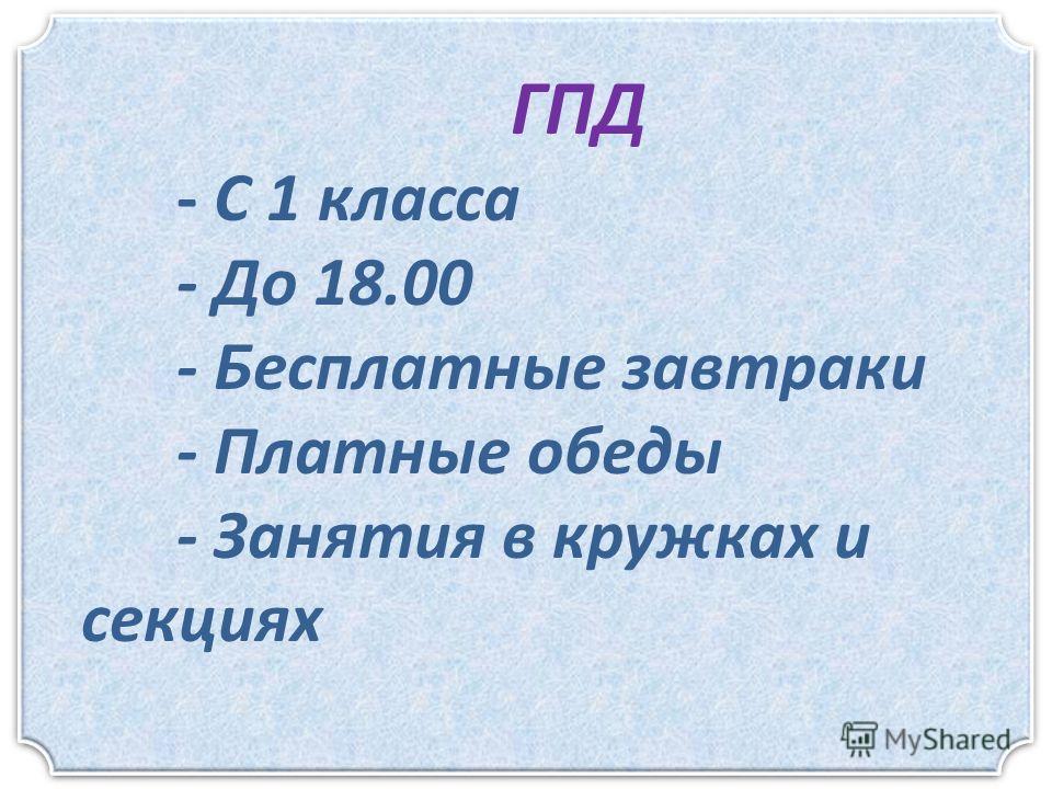 ГПД - С 1 класса - До 18.00 - Бесплатные завтраки - Платные обеды - Занятия в кружках и секциях