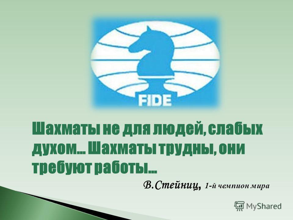 Шахматы не для людей, слабых духом… Шахматы трудны, они требуют работы… В.Стейниц, 1 -й чемпион мира