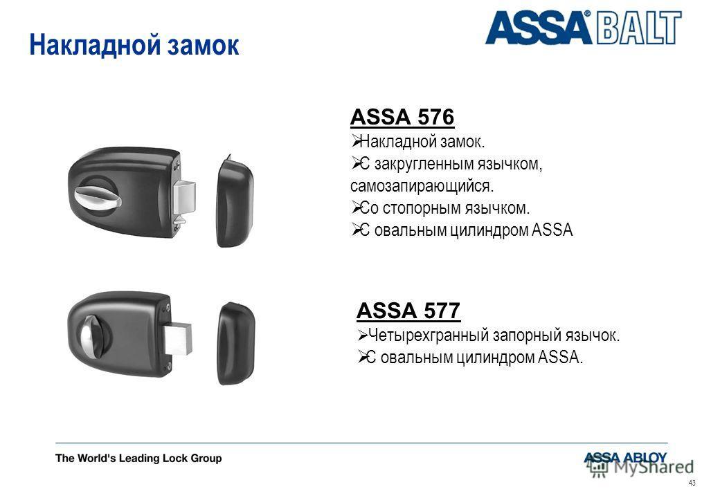 43 Накладной замок ASSA 576 Накладной замок. С закругленным язычком, самозапирающийся. Со стопорным язычком. С овальным цилиндром ASSA ASSA 577 Четырехгранный запорный язычок. С овальным цилиндром ASSA.