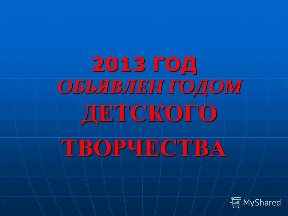 2013 ГОД ОБЬЯВЛЕН ГОДОМ ДЕТСКОГО ТВОРЧЕСТВА