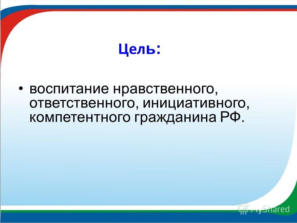 Цел ь: воспитание нравственного, ответственного, инициативного, компетентного гражданина РФ.