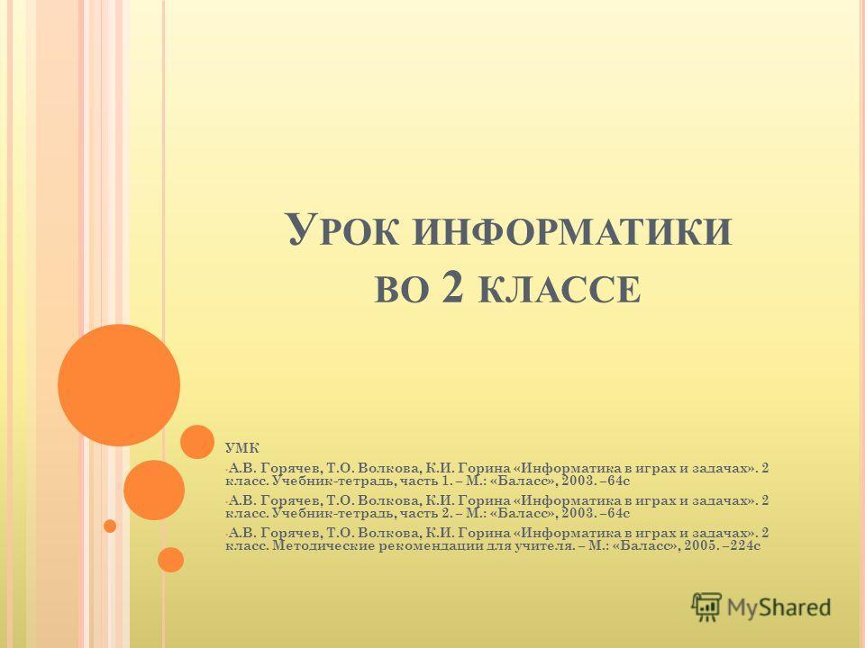 У РОК ИНФОРМАТИКИ ВО 2 КЛАССЕ УМК А.В. Горячев, Т.О. Волкова, К.И. Горина «Информатика в играх и задачах». 2 класс. Учебник-тетрадь, часть 1. – М.: «Баласс», 2003. –64с А.В. Горячев, Т.О. Волкова, К.И. Горина «Информатика в играх и задачах». 2 класс.