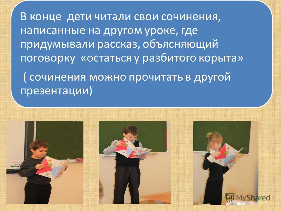 В конце дети читали свои сочинения, написанные на другом уроке, где придумывали рассказ, объясняющий поговорку «остаться у разбитого корыта» ( сочинения можно прочитать в другой презентации)