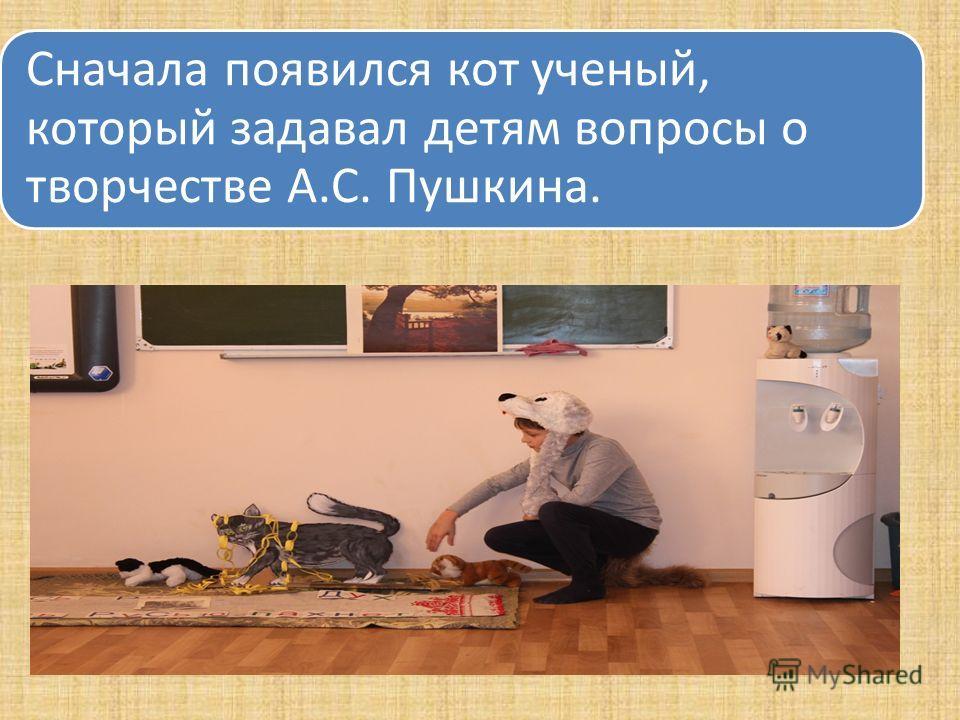 Сначала появился кот ученый, который задавал детям вопросы о творчестве А.С. Пушкина.