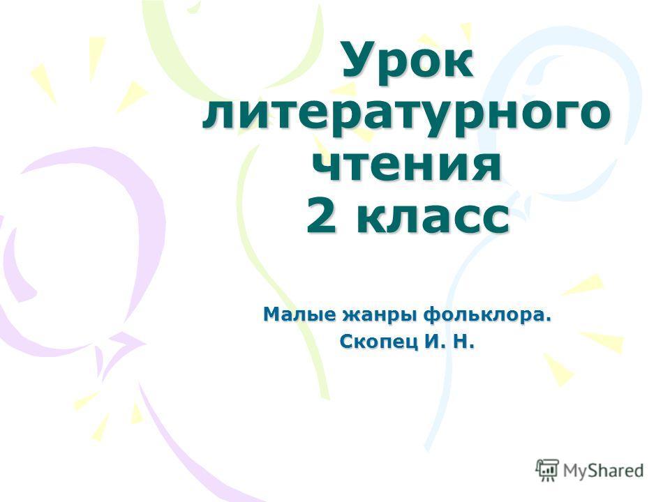 Урок литературного чтения 2 класс Малые жанры фольклора. Скопец И. Н.
