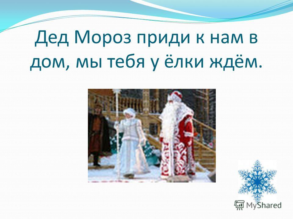Дед Мороз приди к нам в дом, мы тебя у ёлки ждём.