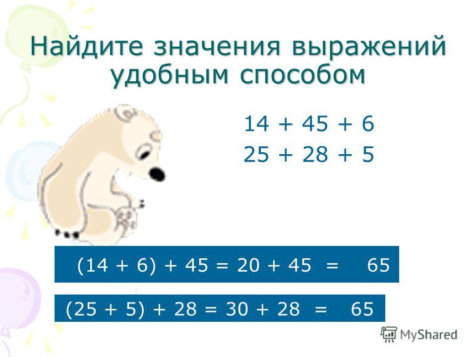 Найдите значения выражений удобным способом 14 + 45 + 6 25 + 28 + 5 (14 + 6) + 45 = 20 + 45 = 65 (25 + 5) + 28 = 30 + 28 =