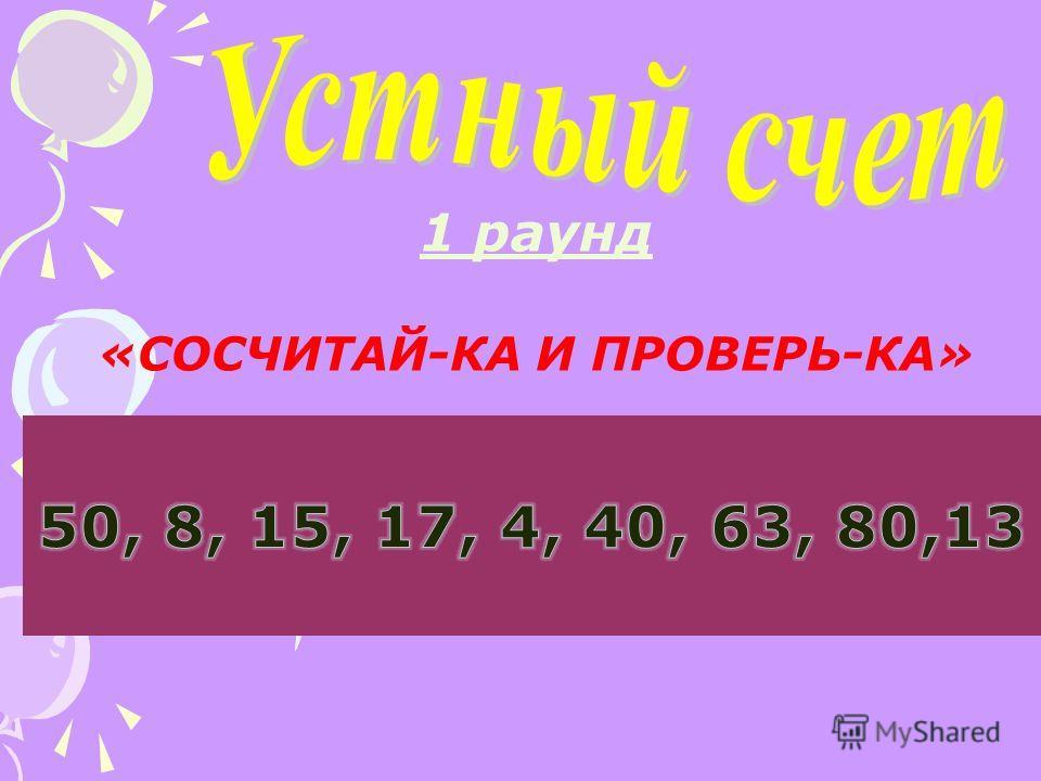 1 раунд «СОСЧИТАЙ-КА И ПРОВЕРЬ-КА» 54 - 4 9 + 8 3 + 60 15 - 7 13 - 9 86 - 6 6 + 9 49 - 9 4 + 9