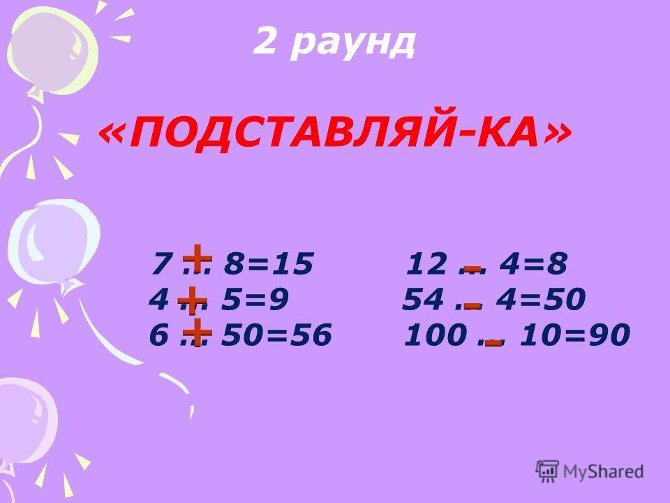 2 раунд «ПОДСТАВЛЯЙ-КА» 7 … 8=15 12 … 4=8 4 … 5=9 54 … 4=50 6 … 50=56 100 … 10=90