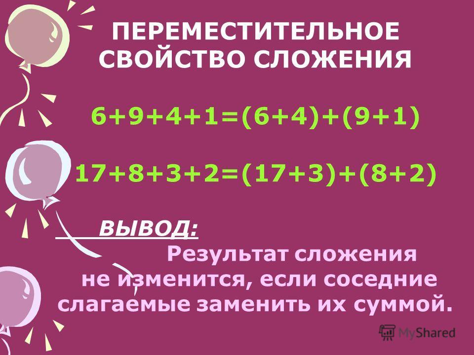 ПЕРЕМЕСТИТЕЛЬНОЕ СВОЙСТВО СЛОЖЕНИЯ 6+9+4+1=(6+4)+(9+1) 17+8+3+2=(17+3)+(8+2) ВЫВОД: Результат сложения не изменится, если соседние слагаемые заменить их суммой.