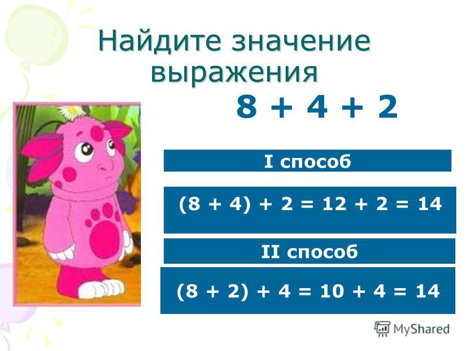 Найдите значение выражения 8 + 4 + 2 I способ II способ (8 + 4) + 2 = 12 + 2 = 14 (8 + 2) + 4 = 10 + 4 = 14