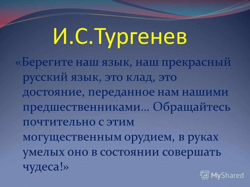 И.С.Тургенев «Берегите наш язык, наш прекрасный русский язык, это клад, это достояние, переданное нам нашими предшественниками… Обращайтесь почтительно с этим могущественным орудием, в руках умелых оно в состоянии совершать чудеса!»