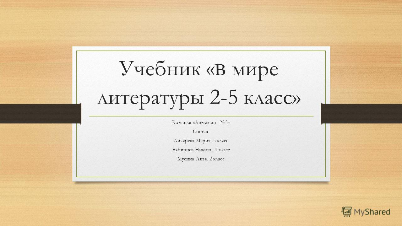 Учебник « в мире литературы 2-5 класс» Команда «Апельсин -5» Состав: Лихарева Мария, 5 класс Бабинцев Никита, 4 класс Мусина Лиза, 2 класс