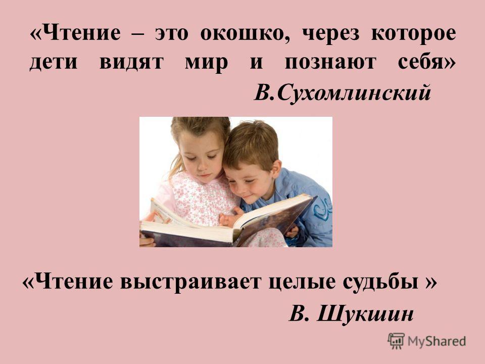 «Чтение – это окошко, через которое дети видят мир и познают себя» В.Сухомлинский «Чтение выстраивает целые судьбы » В. Шукшин