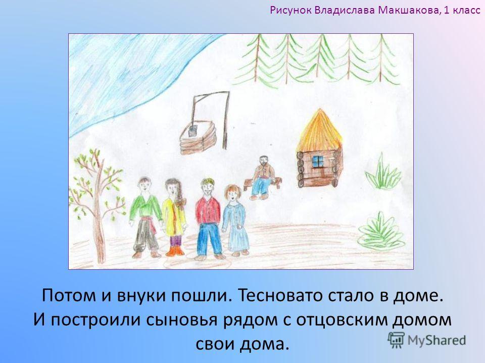 Потом и внуки пошли. Тесновато стало в доме. И построили сыновья рядом с отцовским домом свои дома. Рисунок Владислава Макшакова, 1 класс