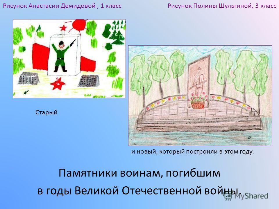 Памятники воинам, погибшим в годы Великой Отечественной войны. Рисунок Полины Шульгиной, 3 классРисунок Анастасии Демидовой, 1 класс Старый и новый, который построили в этом году.