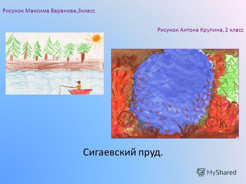 Сигаевский пруд. Рисунок Антона Крупина, 2 класс Рисунок Максима Баранова,3класс