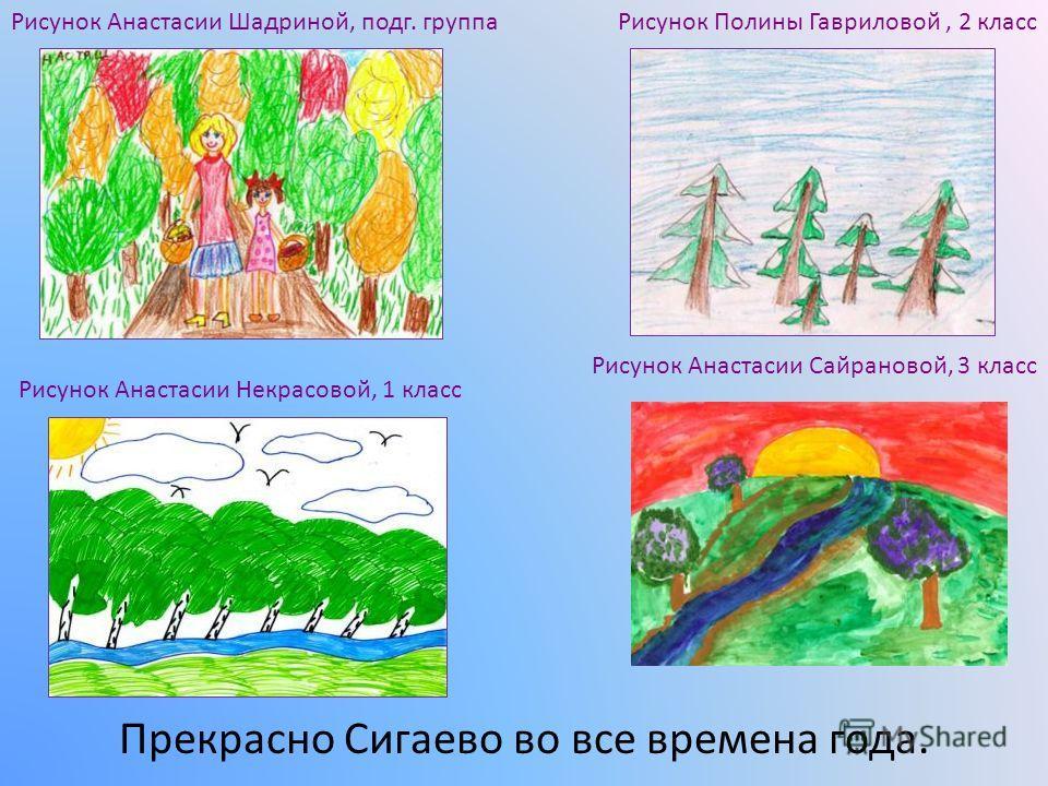 Прекрасно Сигаево во все времена года. Рисунок Полины Гавриловой, 2 классРисунок Анастасии Шадриной, подг. группа Рисунок Анастасии Некрасовой, 1 класс Рисунок Анастасии Сайрановой, 3 класс