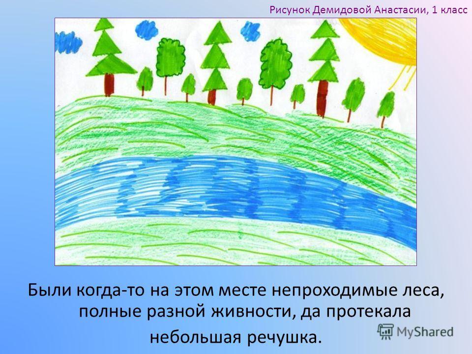 Были когда-то на этом месте непроходимые леса, полные разной живности, да протекала небольшая речушка. Рисунок Демидовой Анастасии, 1 класс