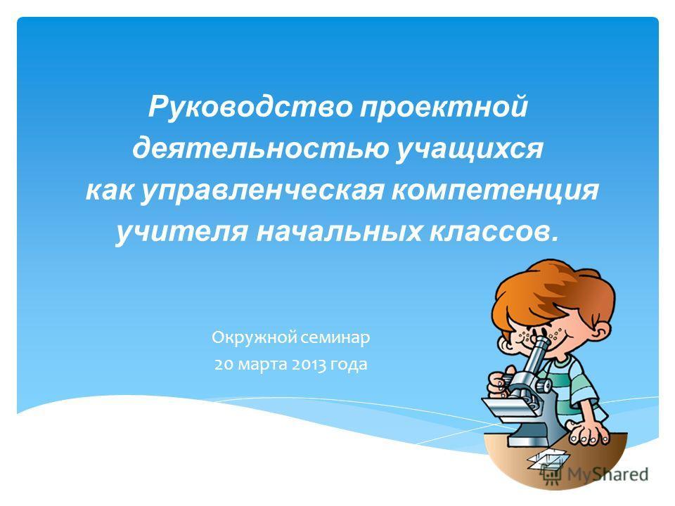 Руководство проектной деятельностью учащихся как управленческая компетенция учителя начальных классов. Окружной семинар 20 марта 2013 года