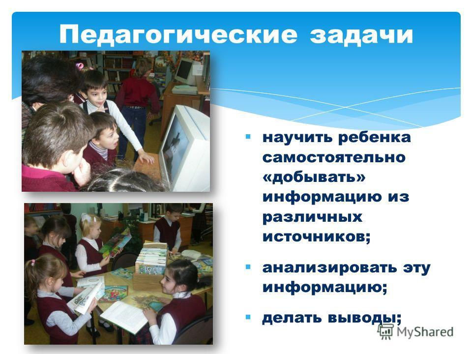 Педагогические задачи научить ребенка самостоятельно «добывать» информацию из различных источников; анализировать эту информацию; делать выводы;
