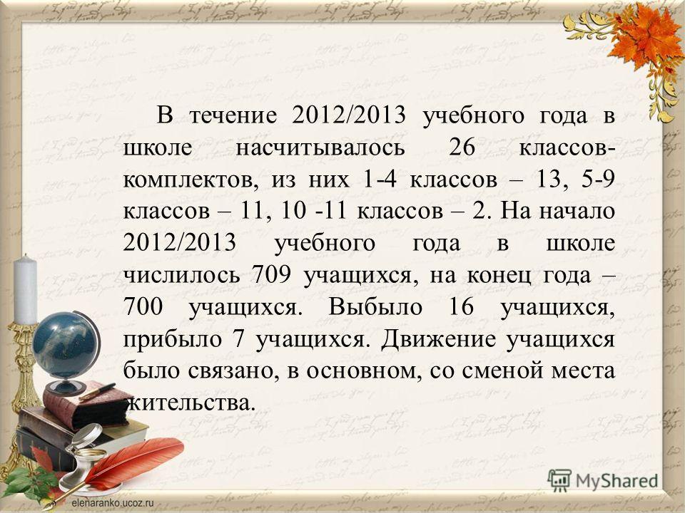 В течение 2012/2013 учебного года в школе насчитывалось 26 классов- комплектов, из них 1-4 классов – 13, 5-9 классов – 11, 10 -11 классов – 2. На начало 2012/2013 учебного года в школе числилось 709 учащихся, на конец года – 700 учащихся. Выбыло 16 у