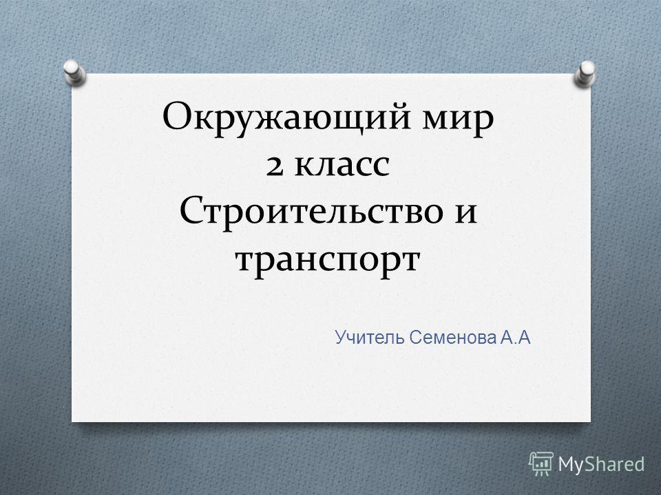 Окружающий мир 2 класс Строительство и транспорт Учитель Семенова А. А