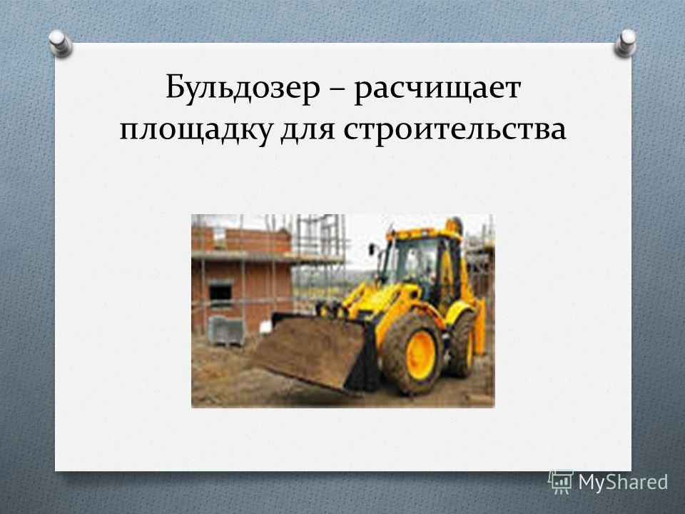 Бульдозер – расчищает площадку для строительства