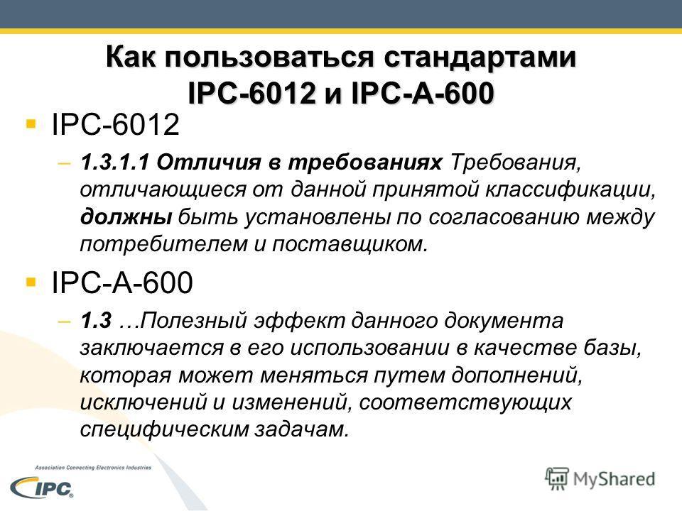 Как пользоваться стандартами IPC-6012 и IPC-A-600 IPC-6012 –1.3.1.1 Отличия в требованиях Требования, отличающиеся от данной принятой классификации, должны быть установлены по согласованию между потребителем и поставщиком. IPC-A-600 –1.3 …Полезный эф
