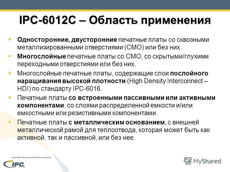 IPC-6012C – Область применения Односторонние, двусторонние печатные платы со сквозными металлизированными отверстиями (СМО) или без них. Многослойные печатные платы со СМО, со скрытыми/глухими переходными отверстиями или без них. Многослойные печатны