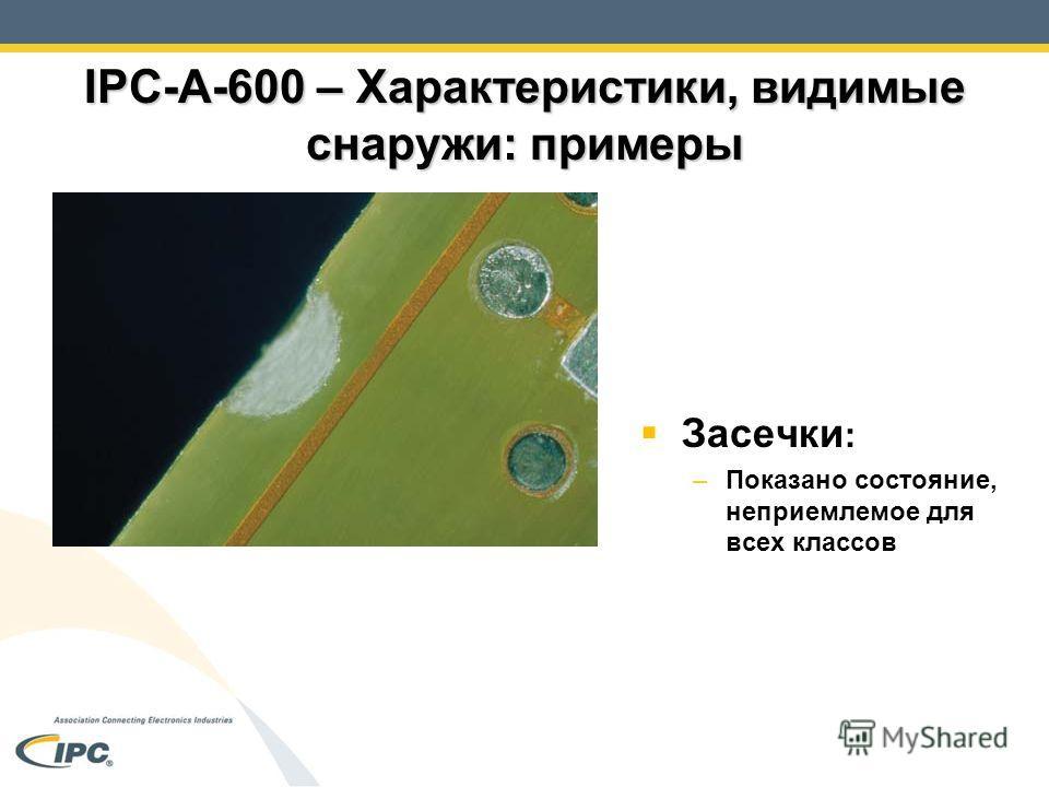 IPC-A-600 – Характеристики, видимые снаружи: примеры Засечки : –Показано состояние, неприемлемое для всех классов